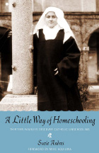 A Little Way of Homeschooling: Thirteen Families Discover Catholic Unschooling