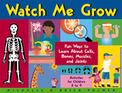 Watch Me Grow: Fun Ways to Learn about Cells, Bones, Muscles, and Joints