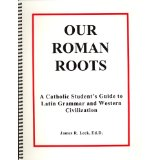 Our Roman Roots: A Catholic Student's Guide to Latin Grammar and Western Civilization